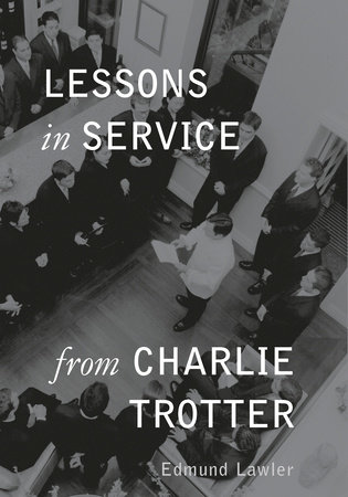 Lessons in Service from Charlie Trotter by Edmund Lawler and Ed Lawler