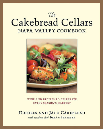 The Cakebread Cellars Napa Valley Cookbook by Dolores Cakebread, Jack Cakebread and Brian Streater