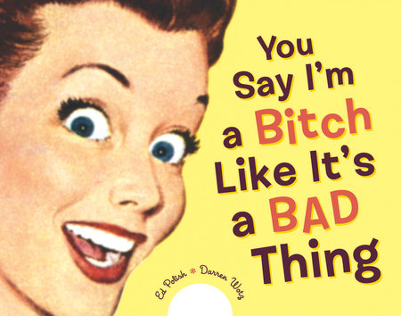 You Say I'm a Bitch Like It's a Bad Thing by Ed Polish and Darren Wotz