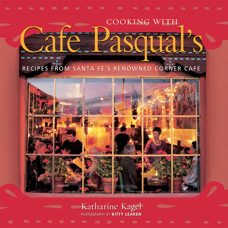 Cooking with Cafe Pasqual's by Katharine Kagel