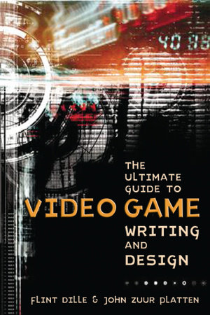 The Ultimate Guide to Video Game Writing and Design by Flint Dille and John Zuur Platten