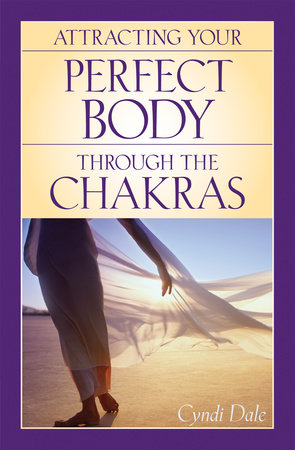Attracting Your Perfect Body Through the Chakras by Cyndi Dale