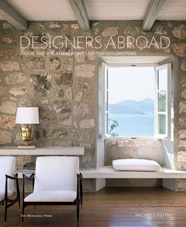Designers Abroad: Inside the Vacation Homes of Top Decorators by Michele Keith