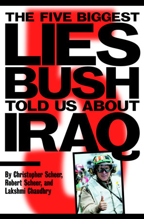 The Five Biggest Lies Bush Told Us About Iraq by Christopher Scheer, Robert Scheer and Lakshmi Chaudhry
