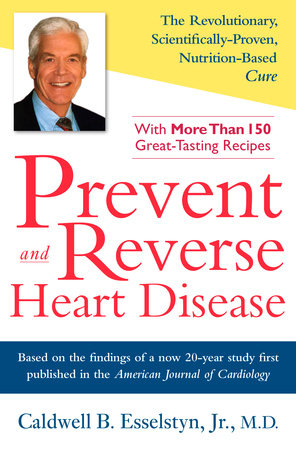 Prevent and Reverse Heart Disease by Caldwell B. Esselstyn Jr. M.D.