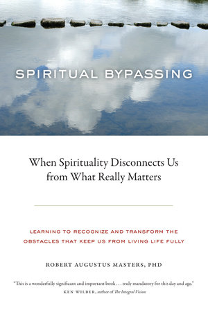 Spiritual Bypassing by Robert Augustus Masters, Ph.D.