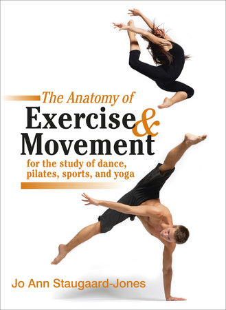 The Anatomy of Exercise and Movement for the Study of Dance, Pilates, Sports, and Yoga by Jo Ann Staugaard-Jones