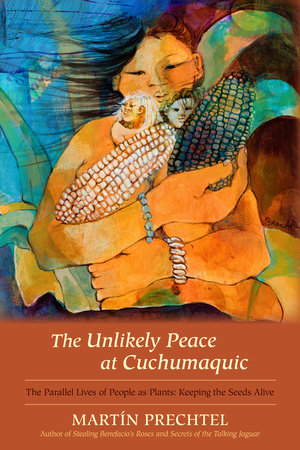 The Unlikely Peace at Cuchumaquic by Martín Prechtel