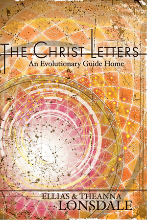 The Christ Letters by Ellias Lonsdale and Theanna Lonsdale