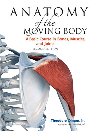 Anatomy of the Moving Body, Second Edition by Theodore Dimon, Jr.