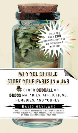 "Why You Should Store Your Farts in a Jar & Other Oddball of Gross Maladies, Afflictions, Remedies, and ""Cures"" by David Haviland"