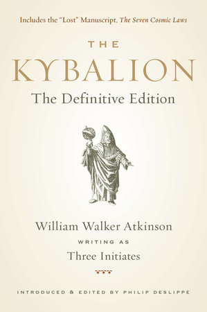 The Kybalion by William Walker Atkinson, Three Initiates and Philip Deslippe