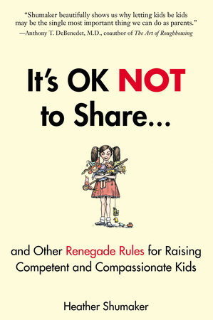 It's OK Not to Share and Other Renegade Rules for Raising Competent and Compassionate Kids by Heather Shumaker