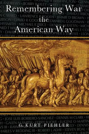 Remembering War the American Way by G. Kurt Piehler