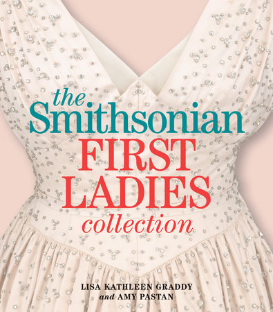 The Smithsonian First Ladies Collection by Lisa Kathleen Graddy and Amy Pastan