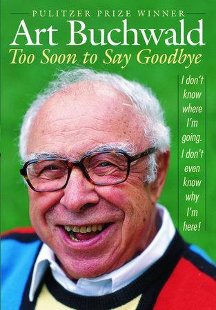 Too Soon to Say Goodbye by Art Buchwald