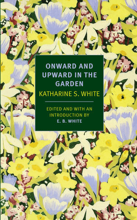 Onward and Upward in the Garden by Katherine S. White