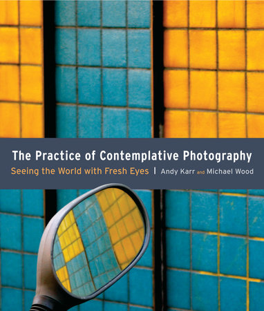 The Practice of Contemplative Photography by Andy Karr and Michael Wood