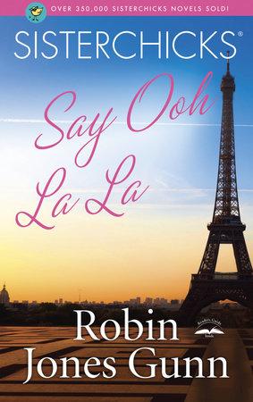 Sisterchicks Say Ooh La La! by Robin Jones Gunn
