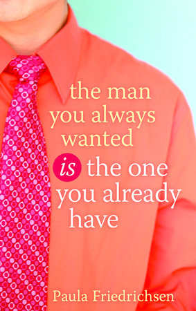 The Man You Always Wanted Is the One You Already Have by Paula Friedrichsen