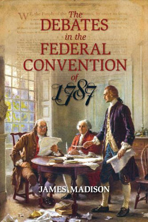 The Debates in the Federal Convention of 1787 by James Madison
