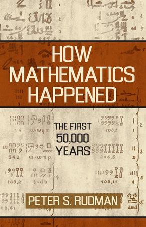 How Mathematics Happened by Peter S. Rudman