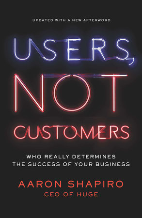 Users, Not Customers by Aaron Shapiro