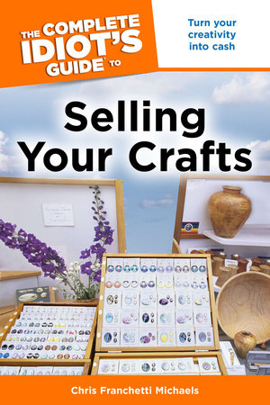 The Complete Idiot's Guide to Selling Your Crafts by Chris Franchetti Michaels