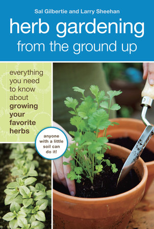 Herb Gardening from the Ground Up by Sal Gilbertie and Larry Sheehan