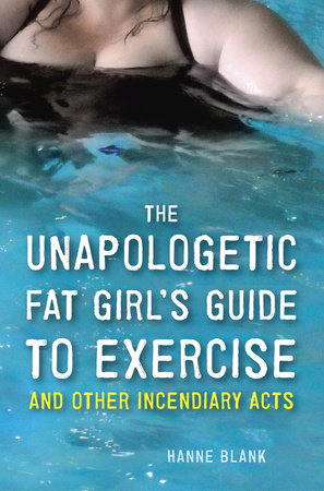 The Unapologetic Fat Girl's Guide to Exercise and Other Incendiary Acts by Hanne Blank