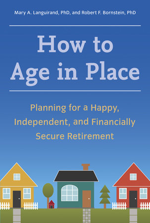 How to Age in Place by Mary A. Languirand, Ph.D. and Robert F. Bornstein, Ph.D.