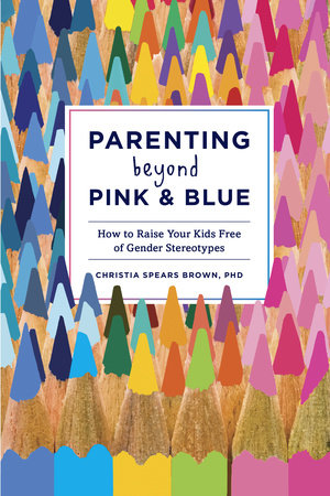 Parenting Beyond Pink & Blue by Christia Spears Brown