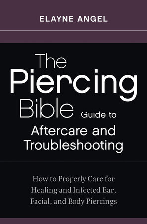 The Piercing Bible Guide to Aftercare and Troubleshooting by Elayne Angel