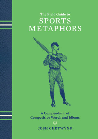 The Field Guide to Sports Metaphors by Josh Chetwynd