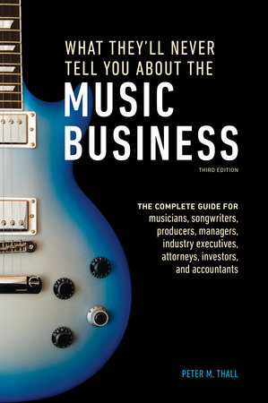 What They'll Never Tell You About the Music Business, Third Edition by Peter M. Thall