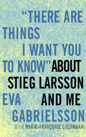 """There Are Things I Want You to Know"" about Stieg Larsson and Me by Eva Gabrielsson"