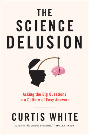 The Science Delusion by Curtis White