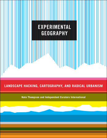 Experimental Geography by Nato Thompson and Independent Curators International