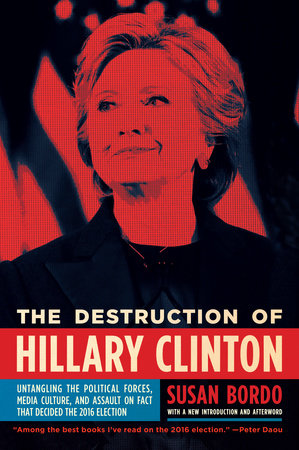 The Destruction of Hillary Clinton by Susan Bordo