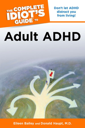 The Complete Idiot's Guide to Adult ADHD by Eileen Bailey and Donald Haupt M.D.