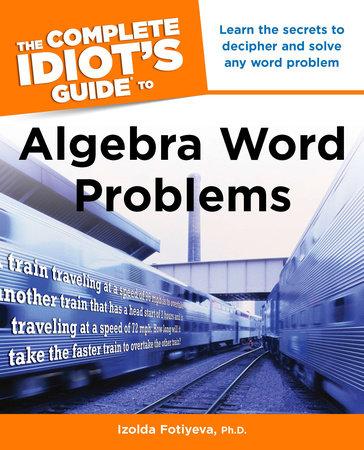 The Complete Idiot's Guide to Algebra Word Problems by Izolda Fotiyeva Ph.D.