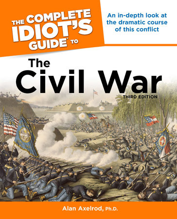 The Complete Idiot's Guide to the Civil War, 3rd Edition by Alan Axelrod, Ph.D.