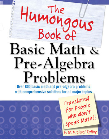 The Humongous Book of Basic Math and Pre-Algebra Problems by W. Michael Kelley