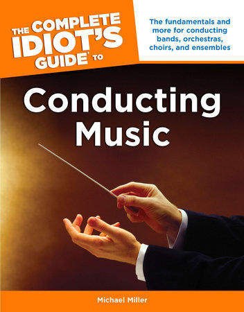 The Complete Idiot's Guide to Conducting Music by Michael Miller