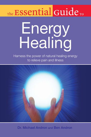 The Essential Guide to Energy Healing by Dr. Michael Andron and Ben Andron