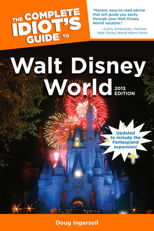 The Complete Idiot's Guide to Walt Disney World, 2013 Edition by Doug Ingersoll