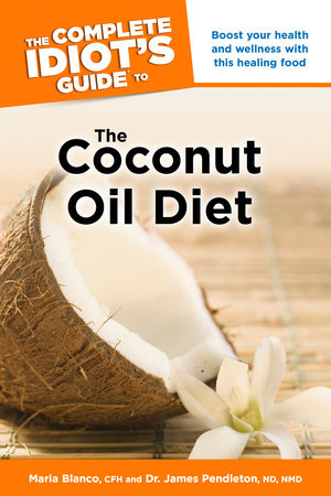The Complete Idiot's Guide to the Coconut Oil Diet by Maria Blanco, CFH and Dr. James Pendleton, ND, NMD