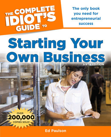 The Complete Idiot's Guide to Starting Your Own Business, 6th Edition by Ed Paulson