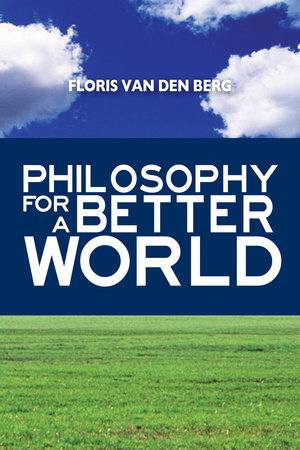 Philosophy for a Better World by Floris Van Den Berg