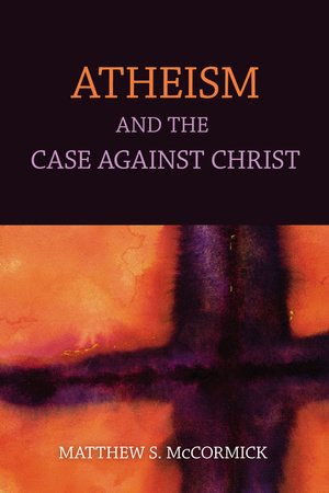Atheism And The Case Against Christ by Matthew S. Mccormick